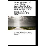 The Childhood of Jesus Christ According to the Canonical Gospels; With an Historical Essay on the Br by Durand Alfred