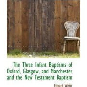 The Three Infant Baptisms of Oxford, Glasgow, and Manchester and the New Testament Baptism by Edward White