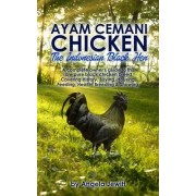 AyaAyam Cemani Chicken - the Indonesian Black Hen. A Complete Owner's Guide to This Rare Pure Black Chicken Breed. Covering History, Buying, Housing, Feeding, Health, Breeding & Showing by Angela Jewitt
