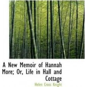 A New Memoir of Hannah More; Or, Life in Hall and Cottage by Helen Cross Knight