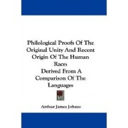 Philological Proofs of the Original Unity and Recent Origin of the Human Race by Arthur James Johnes