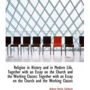 Religion in History and in Modern Life, Together with an Essay on the Church and the Working Classes by Andrew Martin Fairbairn