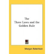 The Three Laws and the Golden Rule by Morgan Robertson