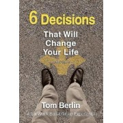 6 Decisions That Will Change Your Life by Tom Berlin