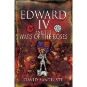 Edward IV and the Wars of the Roses by David Santiuste
