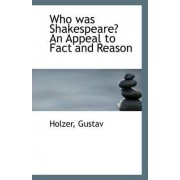 Who Was Shakespeare? an Appeal to Fact and Reason by Holzer Gustav