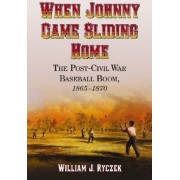 When Johnny Came Sliding Home by William J. Ryczek