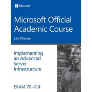 Exam 70-414 Implementing an Advanced Server Infrastructure Lab Manual by Microsoft Official Academic Course