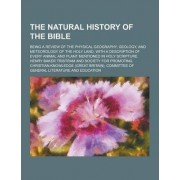 The Natural History of the Bible; Being a Review of the Physical Geography, Geology, and Meteorology of the Holy Land, with a Description of Every Ani by Henry Baker Tristram