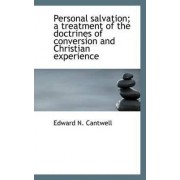 Personal Salvation; A Treatment of the Doctrines of Conversion and Christian Experience by Edward N Cantwell