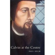 Calvin at the Centre by Professor Paul Helm