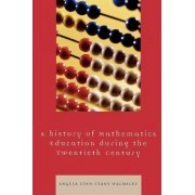 A Hstory of Mathematics Education During the Twentieth Century by Angela Lynn Evans Walmsley