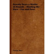 Seventy Years a Master of Hounds - Hunting the Hare - Fox and Deer by George Race