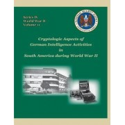 Cryptologic Aspects of German Intelligence Activities in South America During World War II by David P Mowry