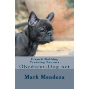French Bulldog Training Secrets by Mark Mendoza