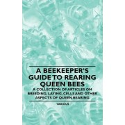 A Beekeeper's Guide to Rearing Queen Bees - A Collection of Articles on Breeding, Laying, Cells and Other Aspects of Queen Rearing by Various