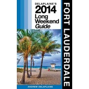Delaplaine's 2014 Long Weekend Guide to Fort Lauderdale by Andrew Delaplaine