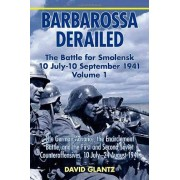 Colonel David M. Glantz Barbarossa Derailed: The Battle for Smolensk 10 July - 10 September 1941: The German Advance, the Encirclement Battle, and the First and Second Soviet Counteroffensives, 10 July-24 August 1941