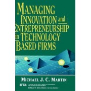 Managing Innovation and Entrepreneurship in Technology Based Firms by Michael J.C. Martin
