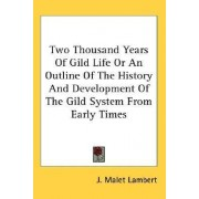 Two Thousand Years of Gild Life or an Outline of the History and Development of the Gild System from Early Times by J Malet Lambert