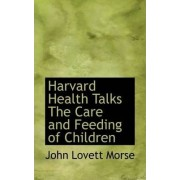 Harvard Health Talks the Care and Feeding of Children by John Lovett Morse