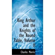 King Arthur and the Knights of the Round Table, Volume II by Charles Morris