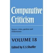 Comparative Criticism: Volume 18, Spaces: Cities, Gardens and Wildernesses by E. S. Shaffer