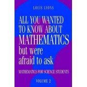 All You Wanted to Know About Mathematics But Were Afraid to Ask by Louis Lyons