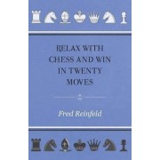 Relax with Chess and Win in Twenty Moves by Fred Reinfeld