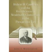 Robert H. Gardiner and the Reunification of Worldwide Christianity in the Progressive Era by John F. Woolverton