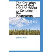 The Christian View of God and the World as Centring in the Incarnation by James Orr
