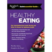 Reader's Digest Quintessential Guide to Healthy Eating: The Truth Behind the Foods We Eat and What to Choose for Optimum Health