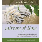 Mirrors of Time: Using Regression for Physical, Emotional and Spiritual Healing by Dr. Brian L. Weiss