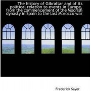 The History of Gibraltar and of Its Political Relation to Events in Europe, from the Commencement of by Frederick Sayer