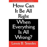 How Can It Be All Right When Everything is All Wrong? by Lewis B Smedes