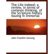 The Life Indeed; A Review, in Terms of Common Thinking, of the Scripture History Issuing in Immortal by John Franklin Genung
