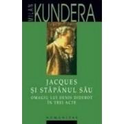 Jacques si stapanul sau. Omagiu lui Denis Diderot in trei acte - Milan Kundera