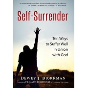 Self Surrender: Ten Ways to Suffer Well in Union with God