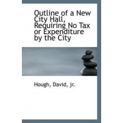 Outline of a New City Hall, Requiring No Tax or Expenditure by the City by Hough David Jr