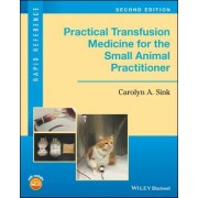 Practical Transfusion Medicine for the Small Animal Practitioner by Carolyn A. Sink