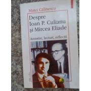 Despre Ioan P. Culianu Si Mircea Eliade Amintiri, Lecturi, Reflectii - Matei Calinescu
