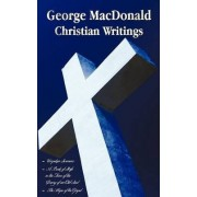 George MacDonald - Christian Writings (complete and Unabridged) Unspoken Sermons by George Macdonald Series I, Ii, Iii in One Volume, A Book of Strife in the Form of the Diary of an Old Soul and The Hope of the Gospel by George MacDonald