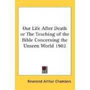 Our Life After Death or the Teaching of the Bible Concerning the Unseen World 1902 by Reverend Arthur Chambers