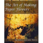 The Art of Making Paper Flowers by Robert Morris