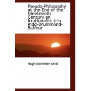 Pseudo-Philosophy at the End of the Nineteenth Century an Irrationalist Trio Kidd-Drummond-Balfour by Hugh Mortimer Cecil
