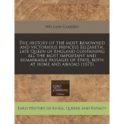 The History of the Most Renowned and Victorious Princess Elizabeth, Late Queen of England Containing All the Most Important and Remarkable Passages of State, Both at Home and Abroad (1675) by William Camden