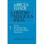 A History of Religious Ideas: From the Stone Age to the Eleusinian Mysteries v. 1 by Mircea Eliade