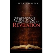 The Answer to All Your Questions about the Book of Revelation by Ray Pennington