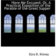 Have Me Excused; Or, a Practical Exposition of the Parable of the Great Supper by Ezra D Kinney