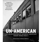Un-American: The Internment of Japanese Americans with Images by Dorothea Lange, Ansel Adams, and Other Government Photographers
